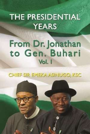 The Presidential Years: From Dr. Jonathan to Gen. Buhari, Volume 1 – Chief Sir Emeka Asinugo, KSC