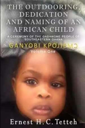 Book Review: The Outdooring, Dedication And Naming Of An African Child – A Ceremony of the GaDangme People of SouthEastern Ghana – Ganyobi Kpojiemͻ Vol 1 Book Review By Gyau Kumi Adu