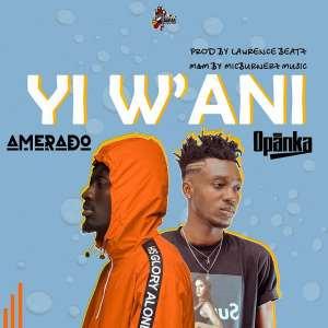 Amerado drops 'Yi Wani' as he teams up with Opanka
