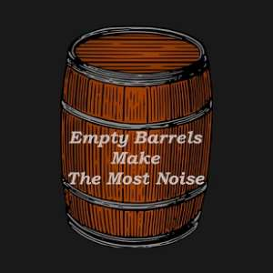 Empty Barrels Make The Most Noise