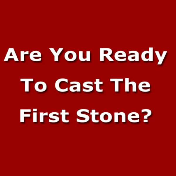 Are You Ready To Cast The First Stone?