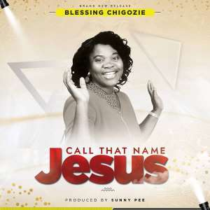 Gospel Release: Call That Name Jesus By Blessing Chigozie Produced By Sunny Pee