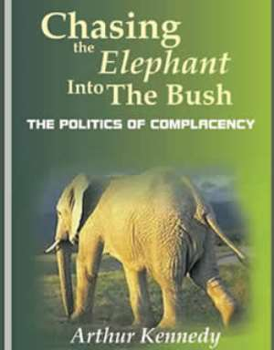 The cover of Dr. Arthur Kennedy's book CHASING THE ELEPHANT INTO THE BUSH: THE POLITICS OF COMPLACENCY