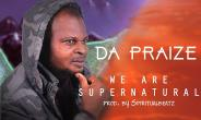 Music Release: Da Praize – We Are Supernatural | @dapraize